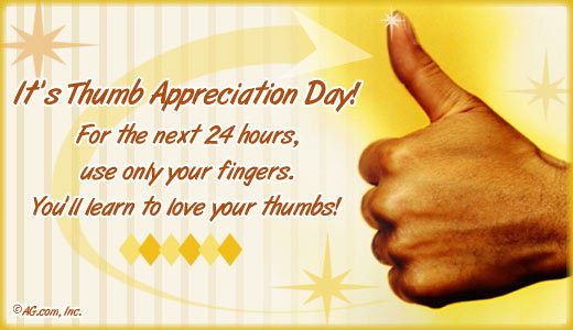 2 18 Thumb Appreciation Day. It's a real thing.<br /> By not using your thumbs, you will realize how important they are.. AV Effie hours, use nag/ your fi