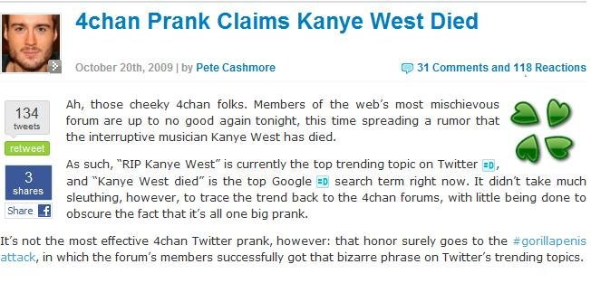 4CHAN OWNS KANYE WEST! Fakes his Death!. Today, members of4chan /b/ started a scandal that Kanye west died! It's now on top google searches and one of the most