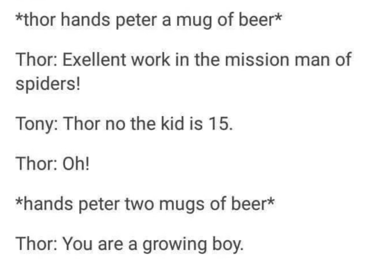 A testament to manhood. . thor hands peter a mug of beer Thor: Exellent work in the mission of spiders! Tony: Thor no the kid is 15. Thor: Oh! hands peter two m