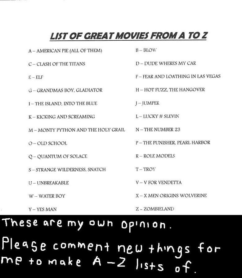 A to Z List: Great Movies. please add new things for me to make lists of. LIST OF GREA r MO WEI FROM A I C - OF THE TIT ANS D - DUDE MY CAR GRANDMAS BOY, H - HU