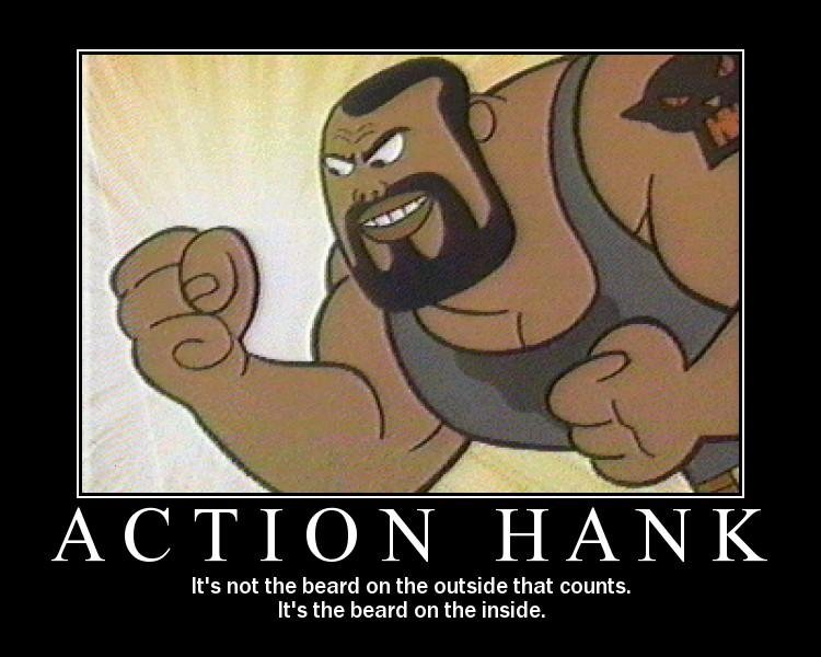 Action Hank. ;_;. It' s not the beard on the outside that counts, It' s the beard on the inside.. inside his jeans?