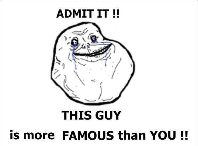 """admit it !. . ADMIT IT """" THIS GUY is more FAMOUS than YOU """""""