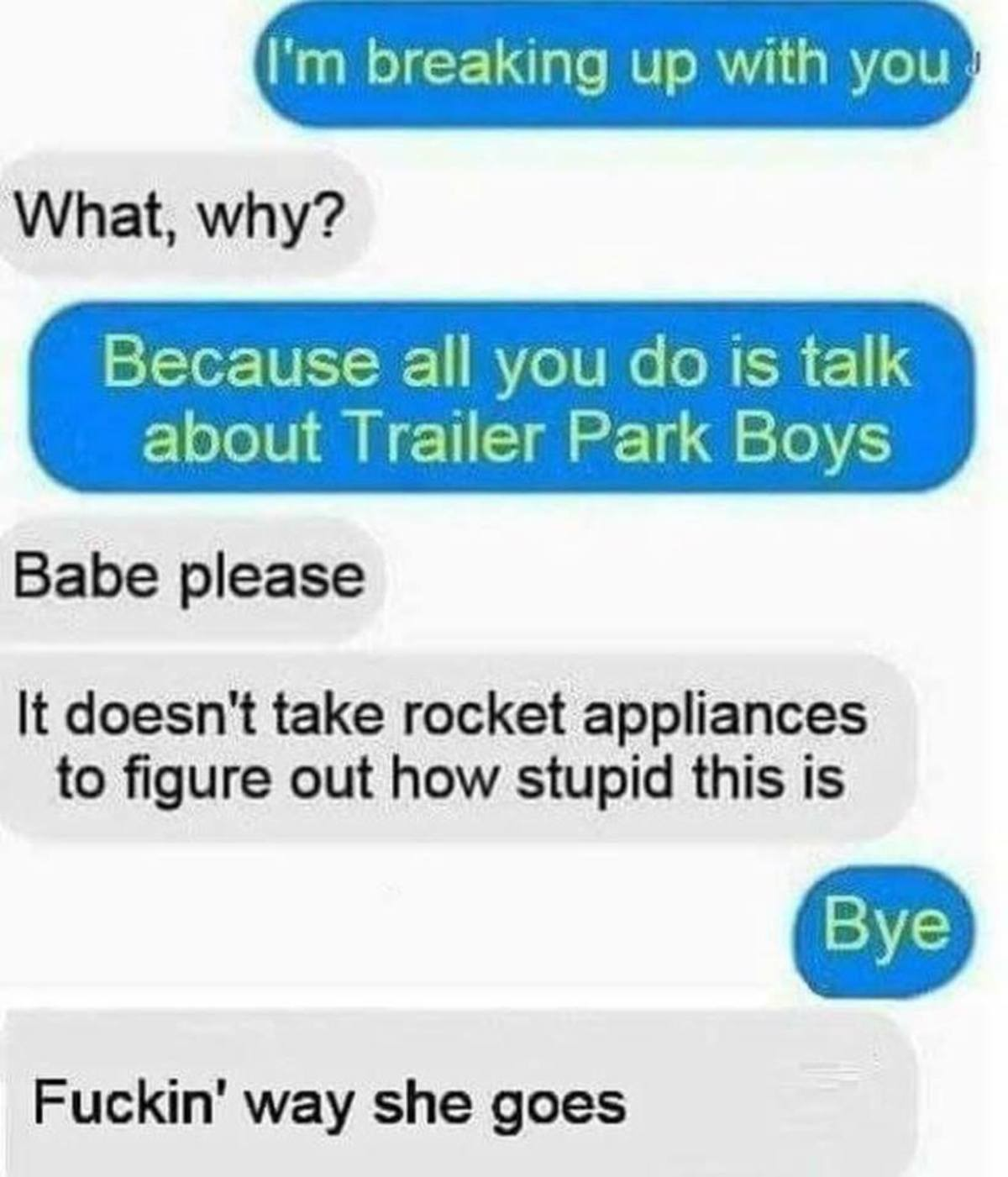 Babe please, just listen. . What, why? Babe please It doesn' t take rocket appliances to figure out how stupid this is Fuckin' way she goes. I love Trailer Park Boys.