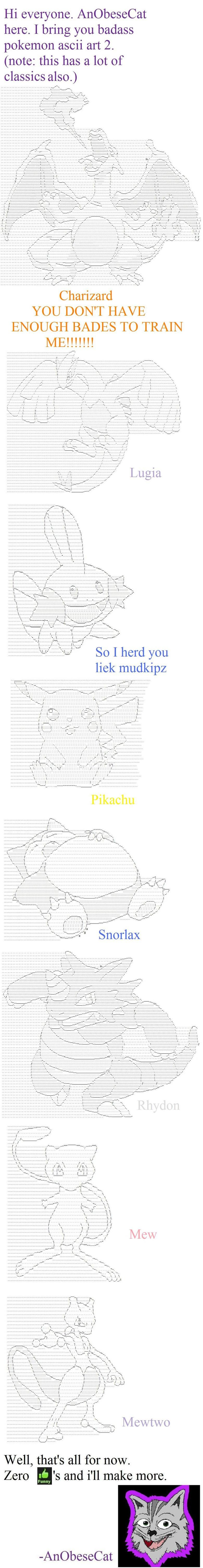 "Badass pokemon ASCII art part 2. part one vvvv<br /> <a href=""pictures/482215/Badass+pokemon+ASCII+art/"" target=blank>funnyjunk.com/funny_"