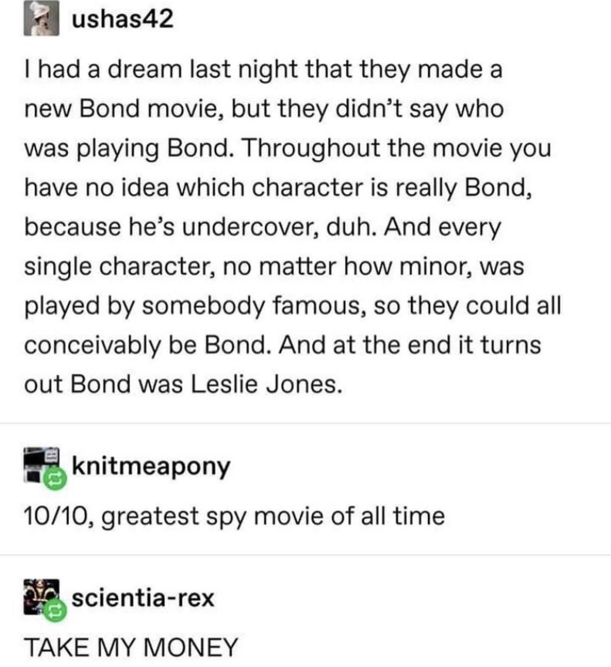Bond James Bond. .. If it was Leslie Nielsen instead of Leslie Jones, I'd be happy.