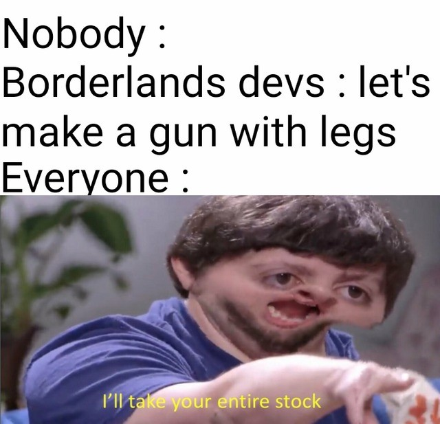 Borderland's devs. .. I mean look at it! Who doesn't want a gun with tiny legs running around with you?