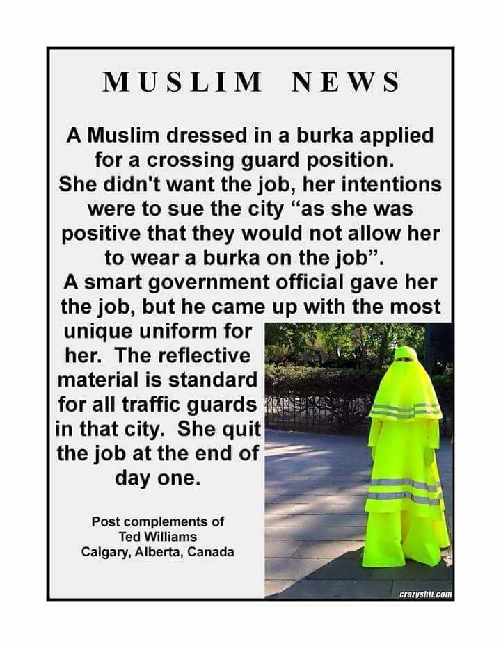 Burkaburkastan. AMERICA! YEA!. MUSLIM NEWS A Muslim dressed in a burn applied for a crossing guard position. She didn' t want the job, her intentions were to su