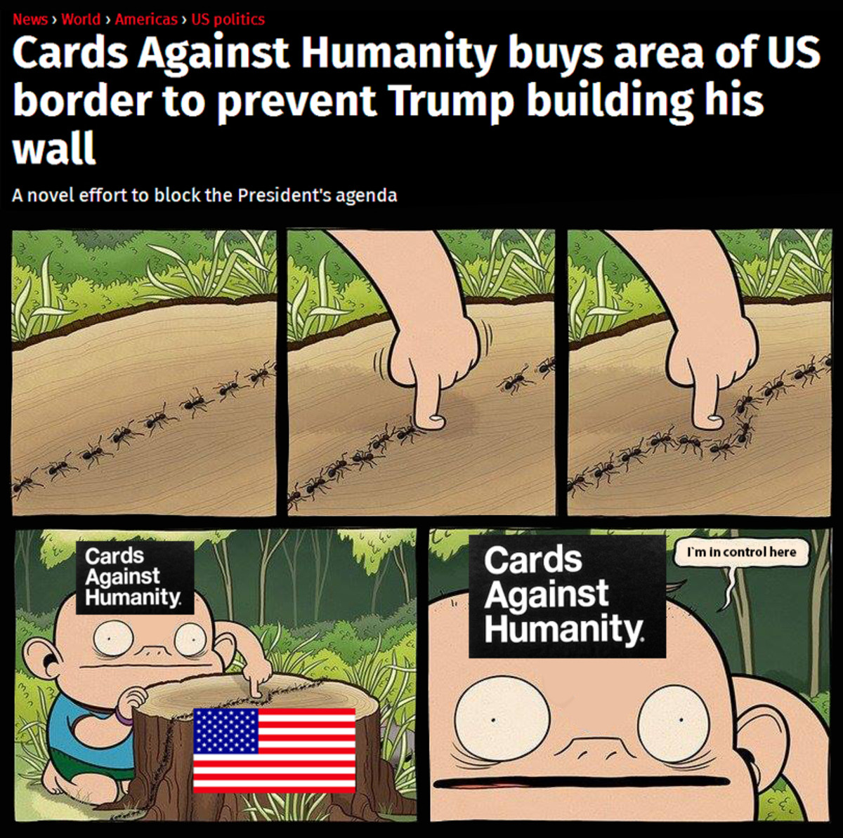 """Cards Against Common Sense. . Cards Against Humanity buys area of us border to prevent Trump building his wall A novel effort to block the President' s agenda. the government has the """"Eminent domain"""" clause, so I don't think this will slow them down at all"""