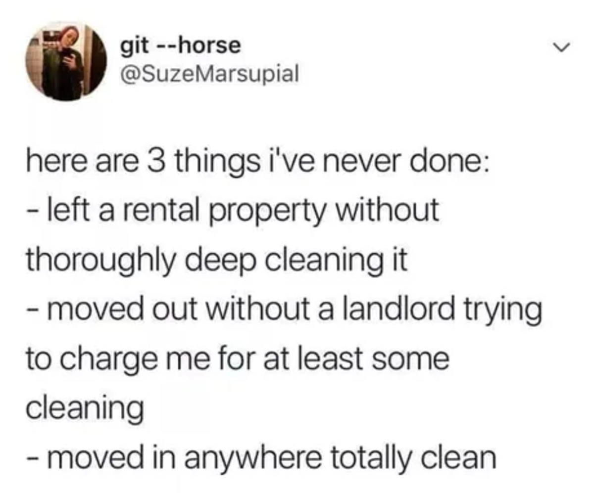 Clean. .. My last landlord is trying to blackmail me and charge me with breaking and entering because when I moved out my friend found her bike that the landlord had just