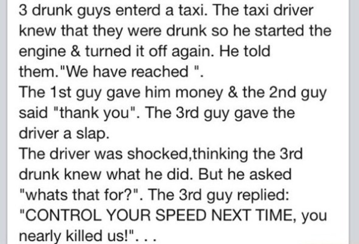 """Drunk riding. . 3 drunk guys enterd a taxi. The taxi driver knew that they were drunk so he started the engine & turned it off again. He told them."""" Ille have r"""