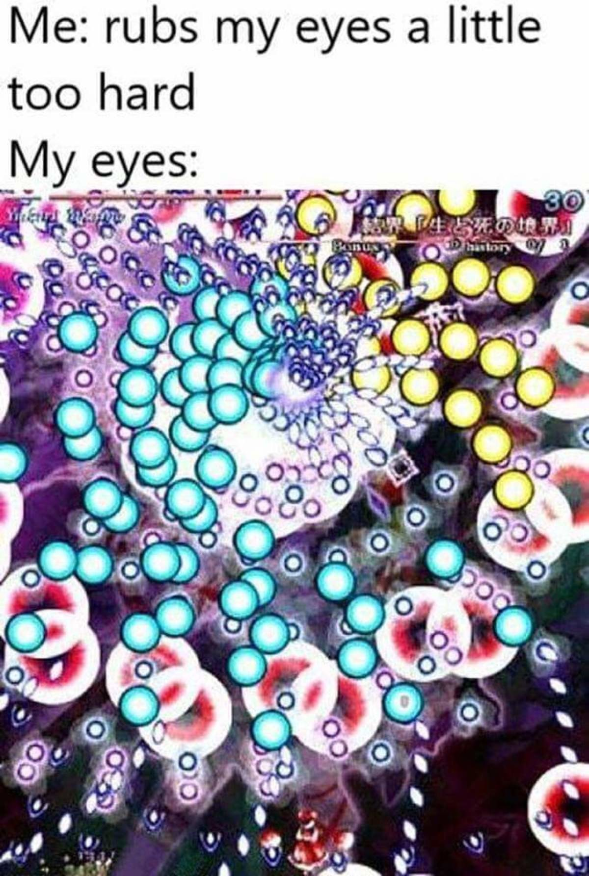 Eyes. .. man i need to go play a good bullet hell game did some adderall and played realm of the mad god once, holy i was untouchable