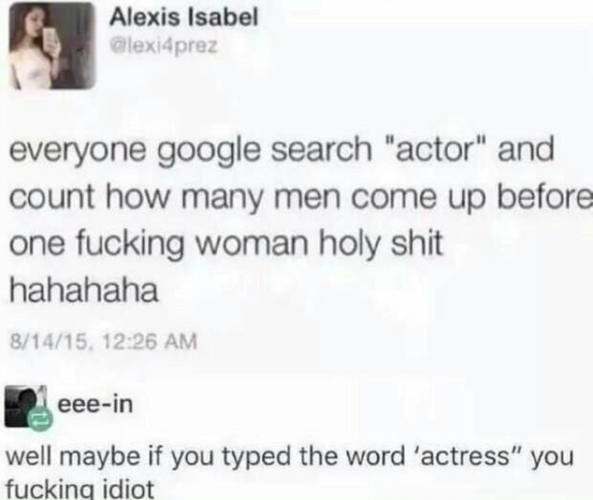 "feminism today. . Alexis Isabel everyone google search ""actor"" and count how (reen Carole up before one fucking holy shit 3. r' 1225 Ahh well maybe if you typed"