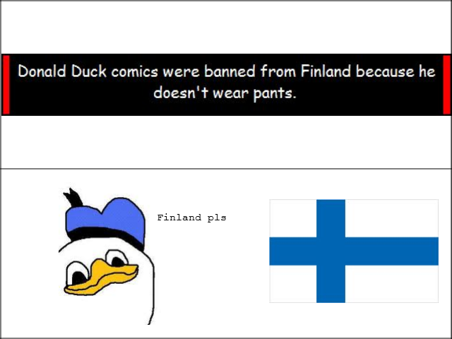 Finland Pls. OC. Donald Duck comics mare banned from Finland because. he Finland pls. Isn't dolan a Finnish meme?