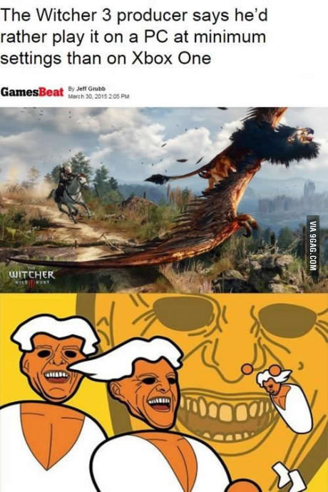 Found on 9fag. Okay I have to say that the whole PC master race thing is . I play the witcher 3 all the time on XboxOne and it's my favorite game of all time. I