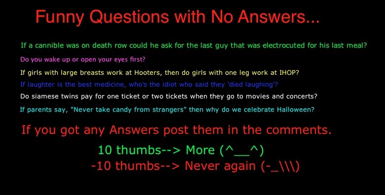 Funny Questions. If you have any answers please post in comments D Sorry, the color quality is much better before i post it.... If a was on i: row he an For the