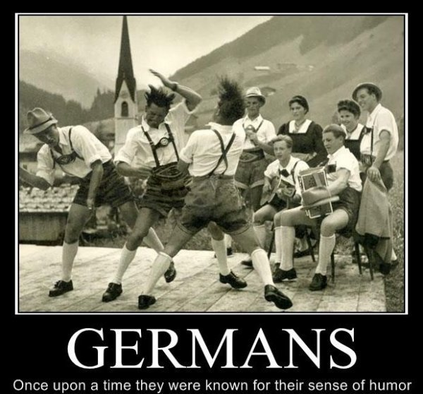 """Germans. From the """"must have"""" collection of motivationals. Once uien Cl time they were known for their eenie of humor. Those are Bavarians, the Texans of Germany. So fick dich du Schweinehund!!!!"""