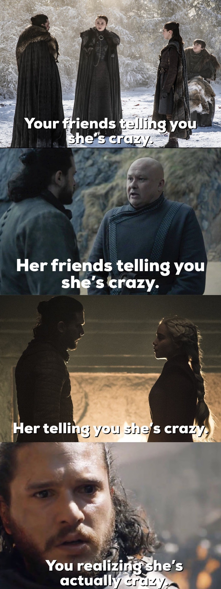 "Goddammit John. .. the Stark sisters: ""she's dangerous Jon, can't you see?"" Jon: ""what about you, Bran, you can see the future. Tell them she isn't a dangerous, ins"