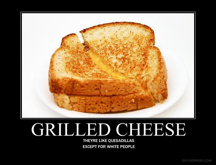 """Grilled Cheese. Quesadilla version: <a href=""""pictures/1354569/Quesadillas/"""" target=blank>funnyjunk.com/funny_pictures/1354569/Quesadillas/</a"""