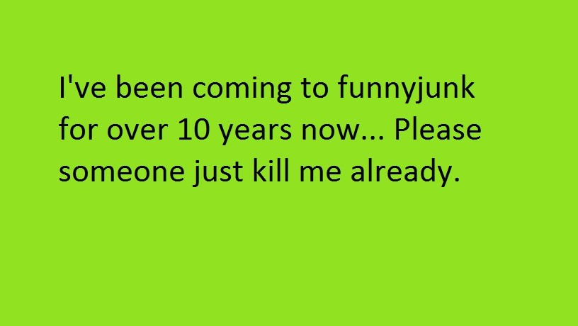 Happy new years.. I havn't had an account the entire time though. Not until i learned about . We been coming to funnyjunk for over 10 years now... Please someon