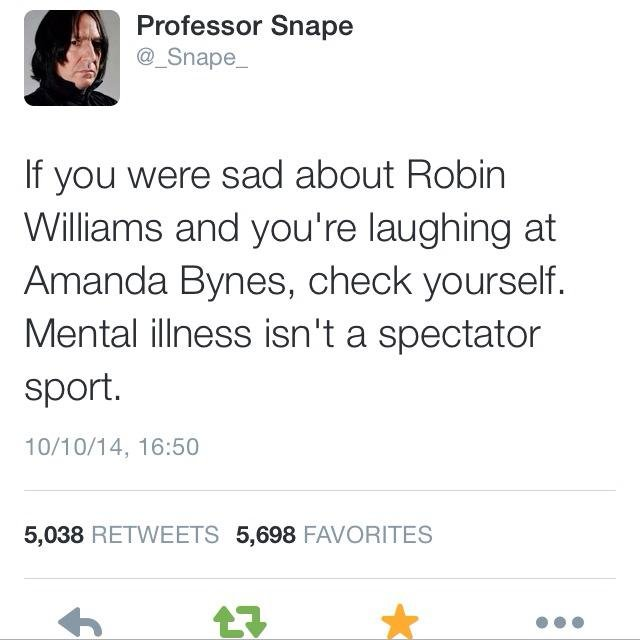 Here you go. . Professor Snape Snape_ If you were sad about Robin Williams and :you' re laughing at Amanda Bynes, check yourself. Mental illness isn' t a specta