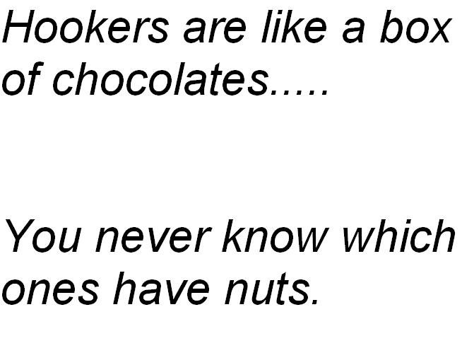 Hookers. . Hookers are like tit box Y' never know which ones have nuts.