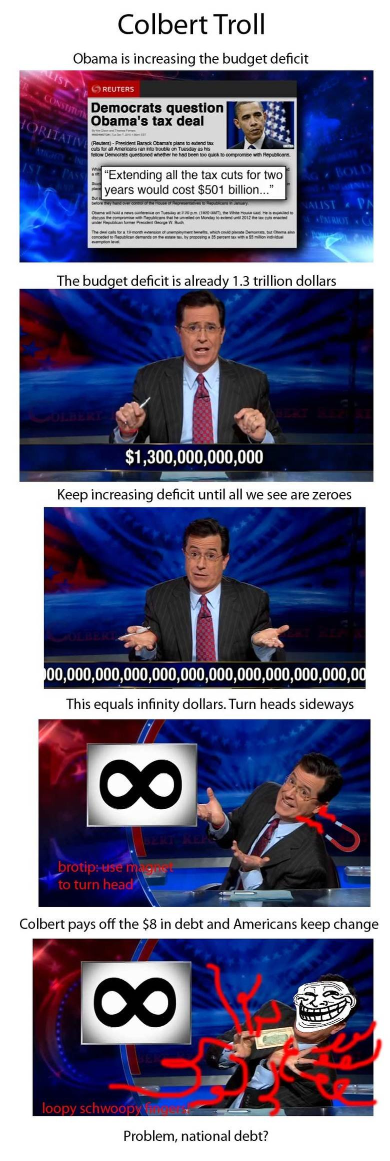 How to Eliminate our National Debt. btw guise, I did the math and this is 100% legit.. Colbert Troll Obama is increasing the budget ' Democrats question tax dea