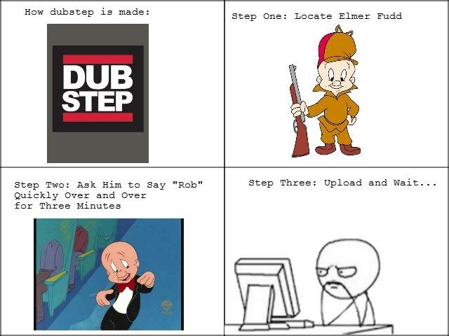 How Dubstep Is Made. . flaw iss made: Step Dne: Legate Elmer Fudd DUB STEP THU: Ask Him tn gay Step Three: Upload and Wait... Quickly Daer and Daer fer Three Mi