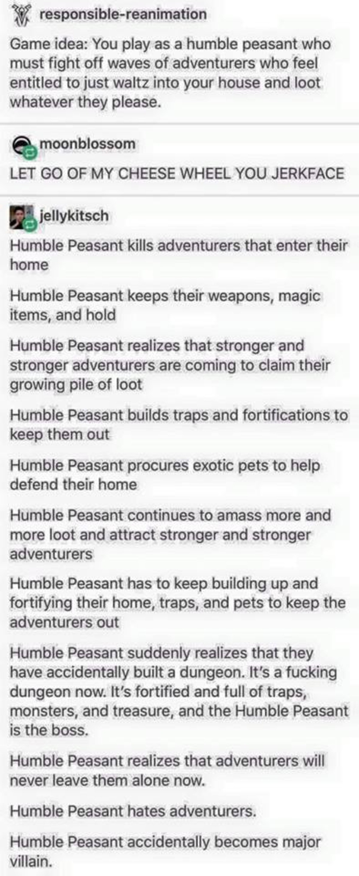 humble peasant. . Game idea: You play as a humble peasant who must fight off waves of adventurers who feel entitled to just waltz into your house and loot whate