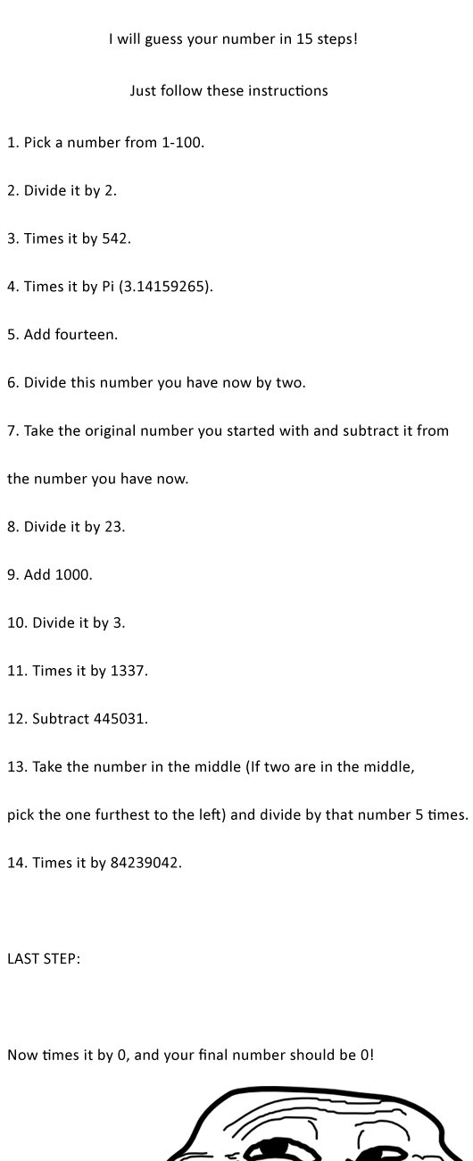 I'll guess your number! (OC). I got it right, didn't I? . I will guess your number in 15 steed Just follow these instructions 1. Pick a number from . 2. Divide