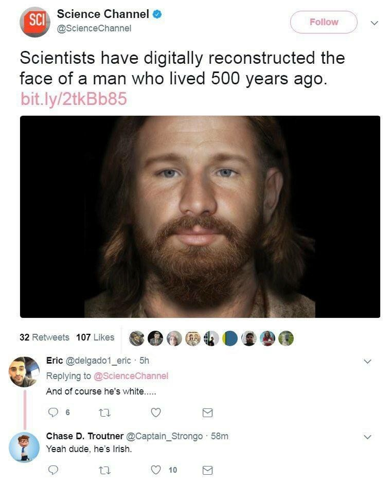 Irish. CAUTION: VIRTUE SIGNALING IN PROGRESS. Scientists have digitally reconstructed the face of a man who lived 500 years ago. 32 Retweets 107 Likes (lolit ti