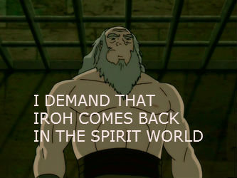 Iroh. .....if only. I DEMAND THAT HIGH COMES BACK IN THE SPIRIT WORLD. I demand Iroh pics give them to me