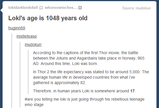 Loki Out. Source: see channel name subscribe for more. Loki' s age is 1048 years old According to the captions the first Thor movie, the heme between the Jotuns