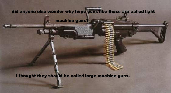 """m249. please don't the ballistics of the light machine guns and why they're called that. this is just for laughs.. called """"girl. The M249 is quite light. It can be transported and employed by a single soldier, though usually his squad-mates will carry extra ammo. This gun can be employed"""