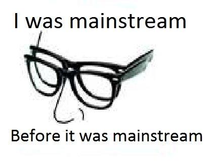 mainstream before mainstream. its true it really is. I was mainstream Before it was mainstream. repost
