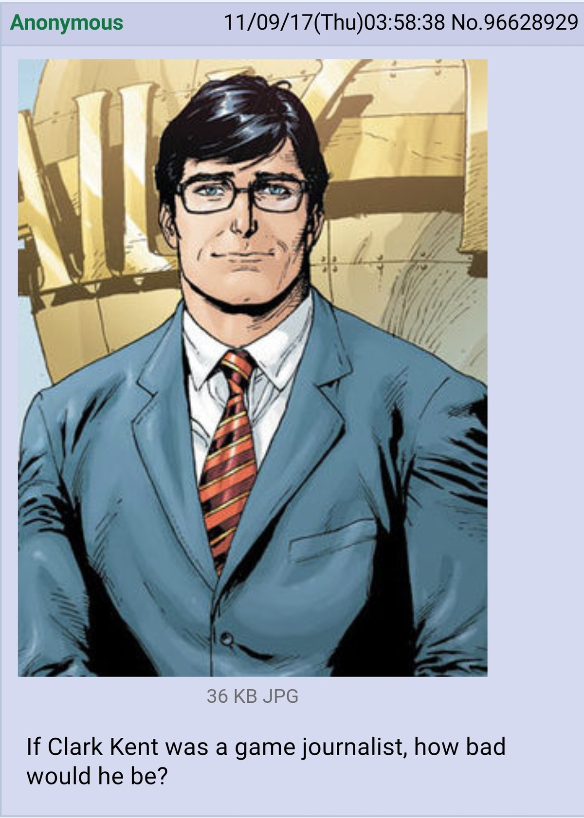 Mediocre. . Anonymous 11/ 09/ 17( Thu) : 58: 38 No. 96628929 36 KB JPG If Clark Kent was a game journalist, how bad would he be?. I don't get it. Clark is just a normal guy? Why would he be better at video games than anyone else?