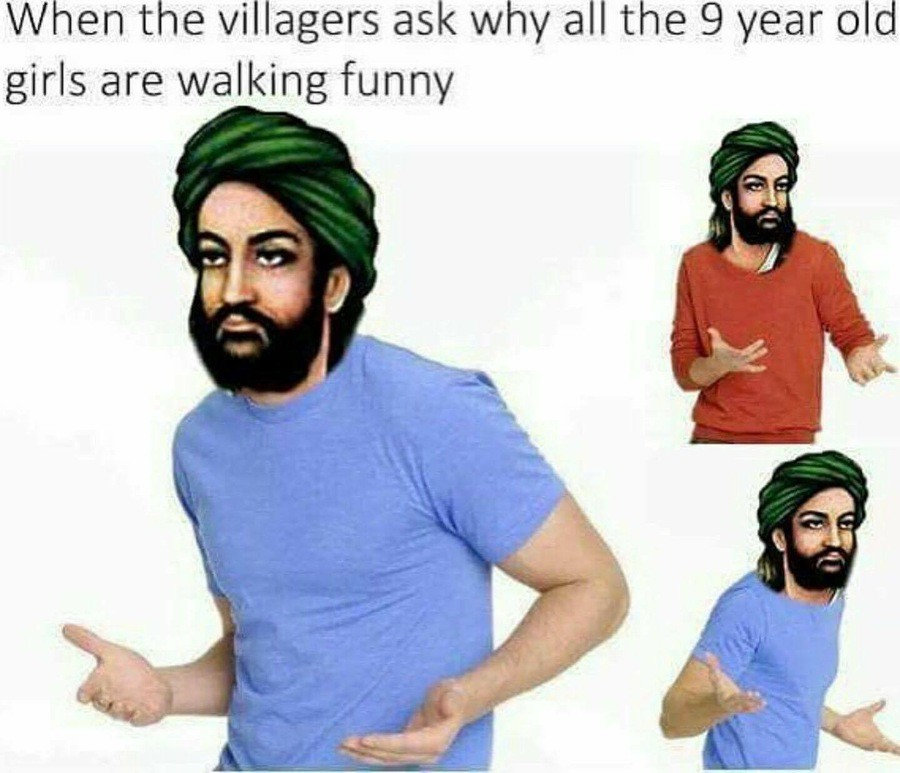 Muhammad be like. . l/ iv/ linen the villagers ask why all the 9 year old girls are walking funny. I hate when young girls gets abused