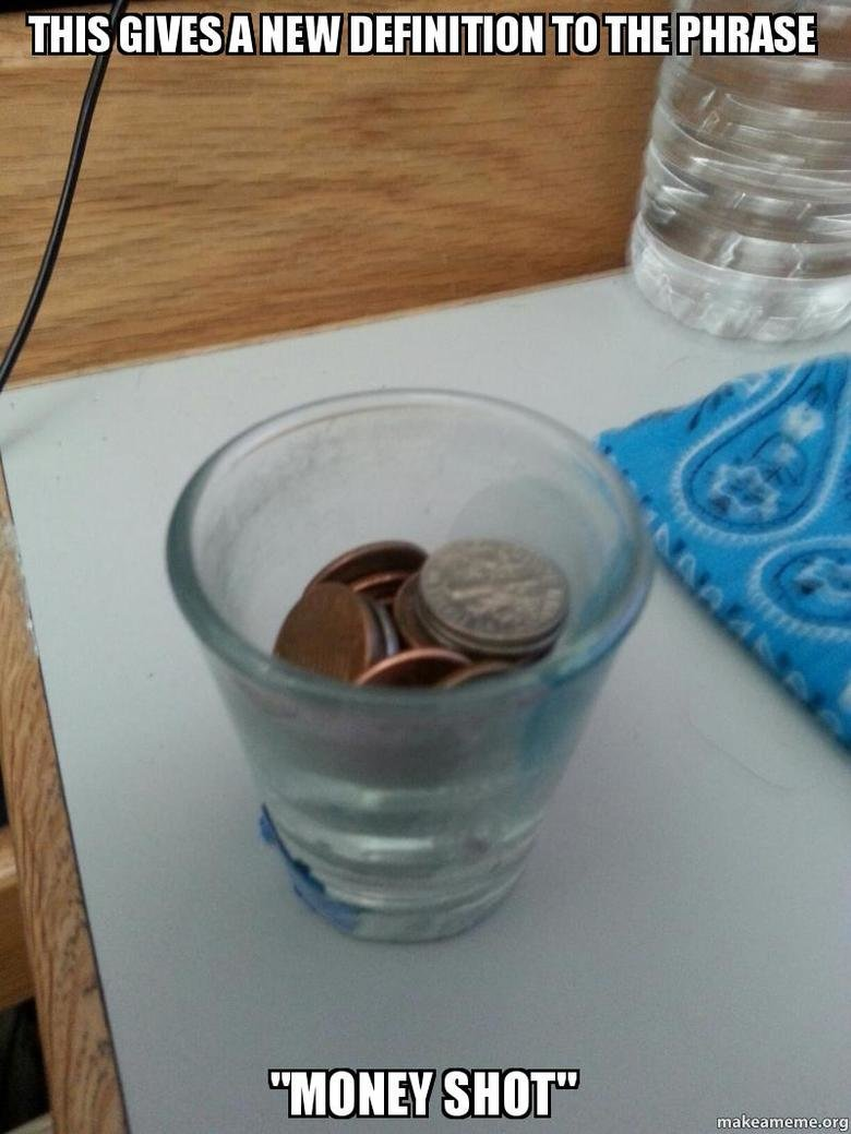 New Definition. Collected all my change into this shot glass, then immediately thought of the joke... You don't own a lot of change. Are you a student?