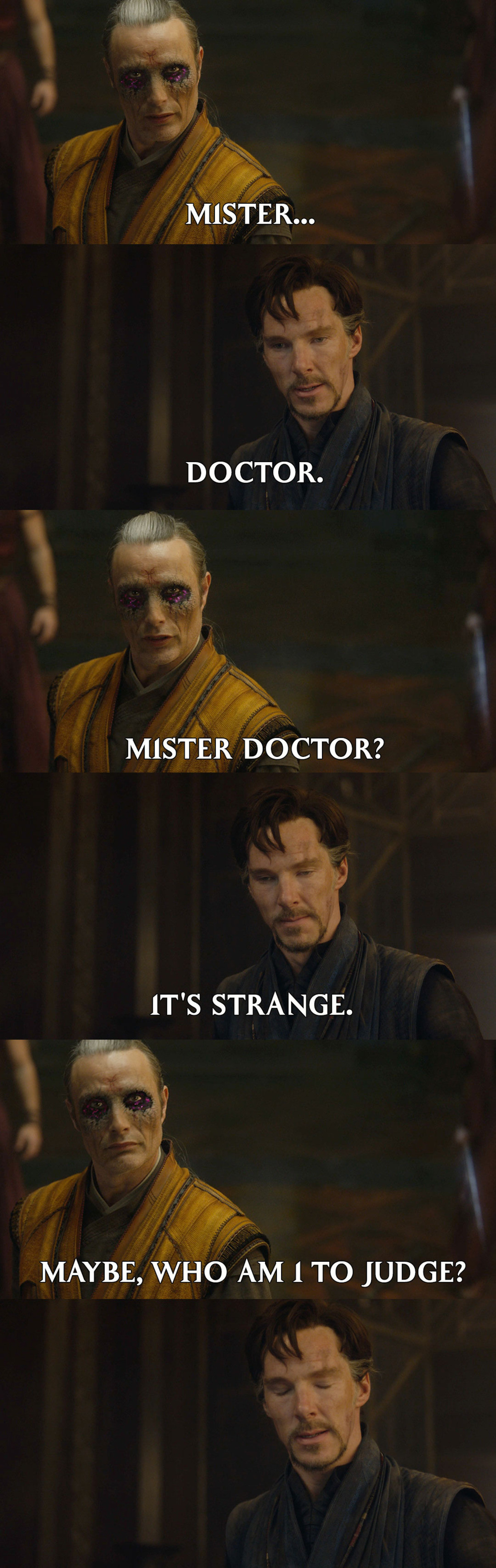 one of the best marvel movies i've watched. . MISTER... DOCTOR. MISTER DOCTOR? IT' S STRANGE. MAYBE, WHO AM I TO JUDGE?. Dormammu I've come to bargain
