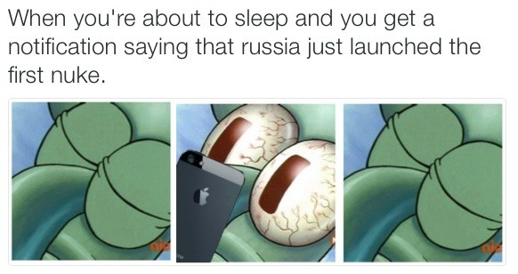Only losers get hugs from loved ones. Mostly Punk Rock. When yeu' re about to sleep and you get a notification saying that week: just launched the first nuke.. How are you if Russia pulls the plug, American FJ? Near any major landmarks/cities? I live in Hawaii, so I probably don't have to worry about the blast, but if