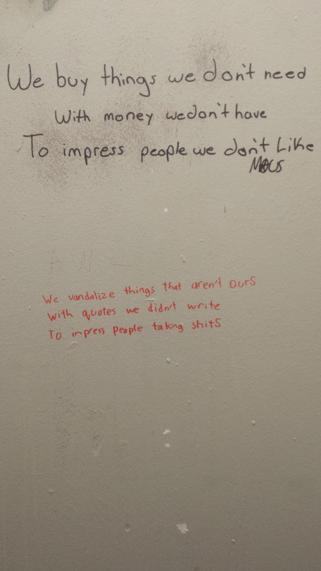 Pretty Much. .. Why do people write on bathroom walls in the first place? Everyone thinks they're poets or revolutionaries when taking a .