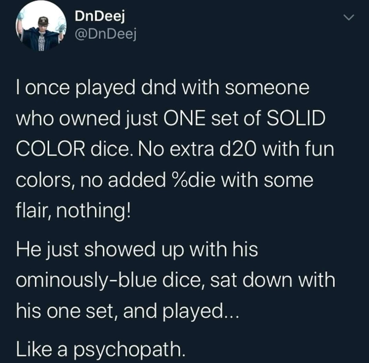 Psychopath. .. That's weird. I just had a dream where I was out exploring and dice were used as currency. The highest it could roll was its value. But if they were multi color