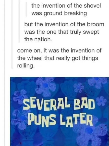 Really bad puns.. Are you the PUNisher?. the invention of the shovel was ground breaking but the invention of the broom was the one that truly swept the nation.