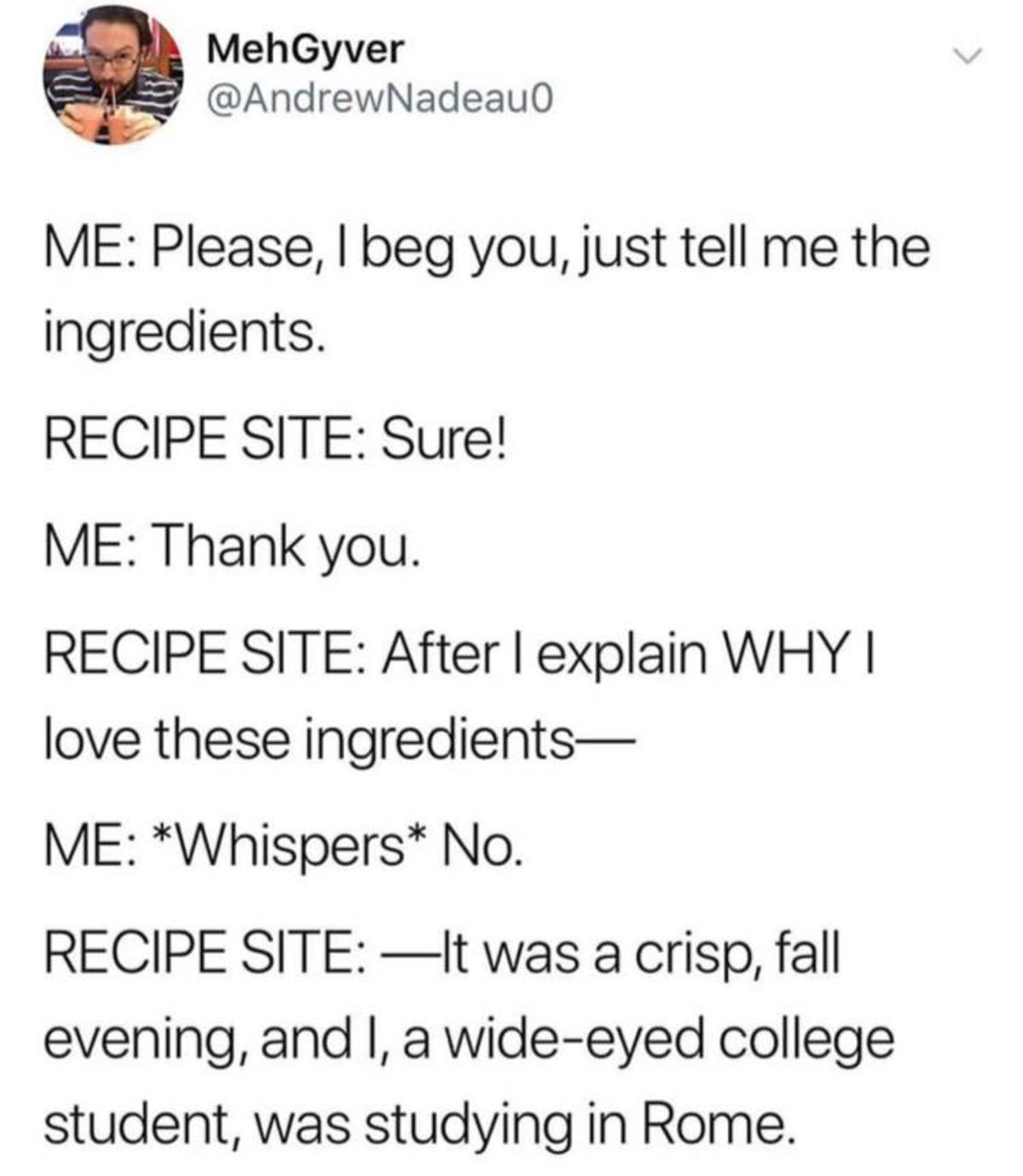 Recipe Sites. .. from what I've heard, most of them do this so they can actually copyright the recipe as part of the whole story, otherwise I don't think you can copyright a rec