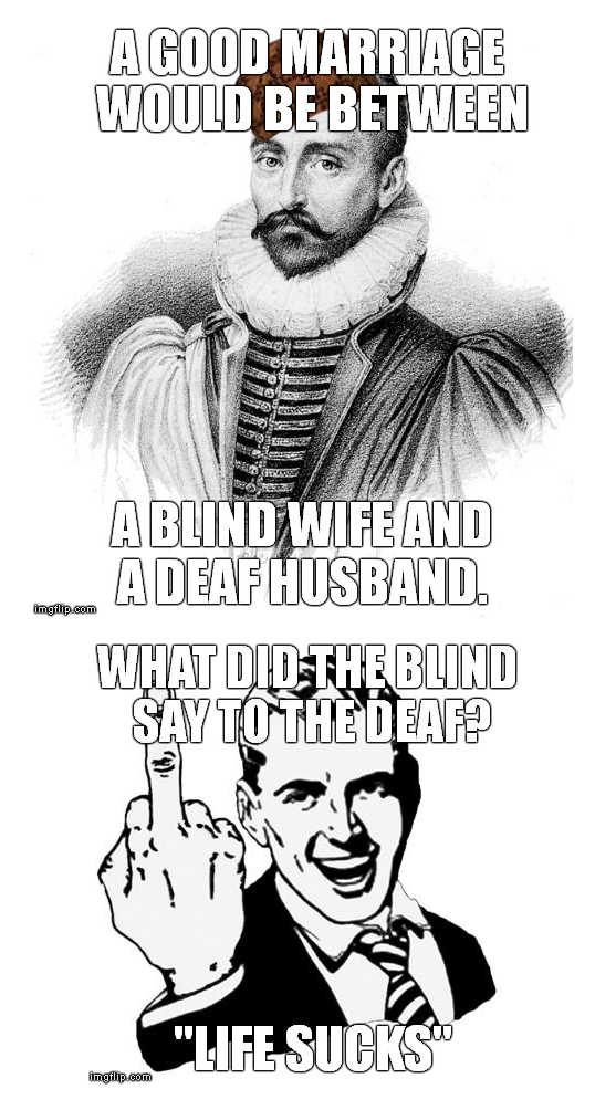 Scumbag Michel de Montaigne. UP = true and ignore his quote DOWN = I don't care, I'm suck life.. I'm suck life i guess, didn't get those jokes