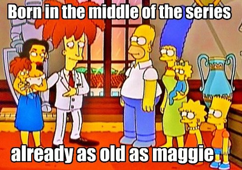 """Simpson's Logic. this episode was on recently.. already """" old as '. look at apu's kids, already able to walk and stuff before maggy"""