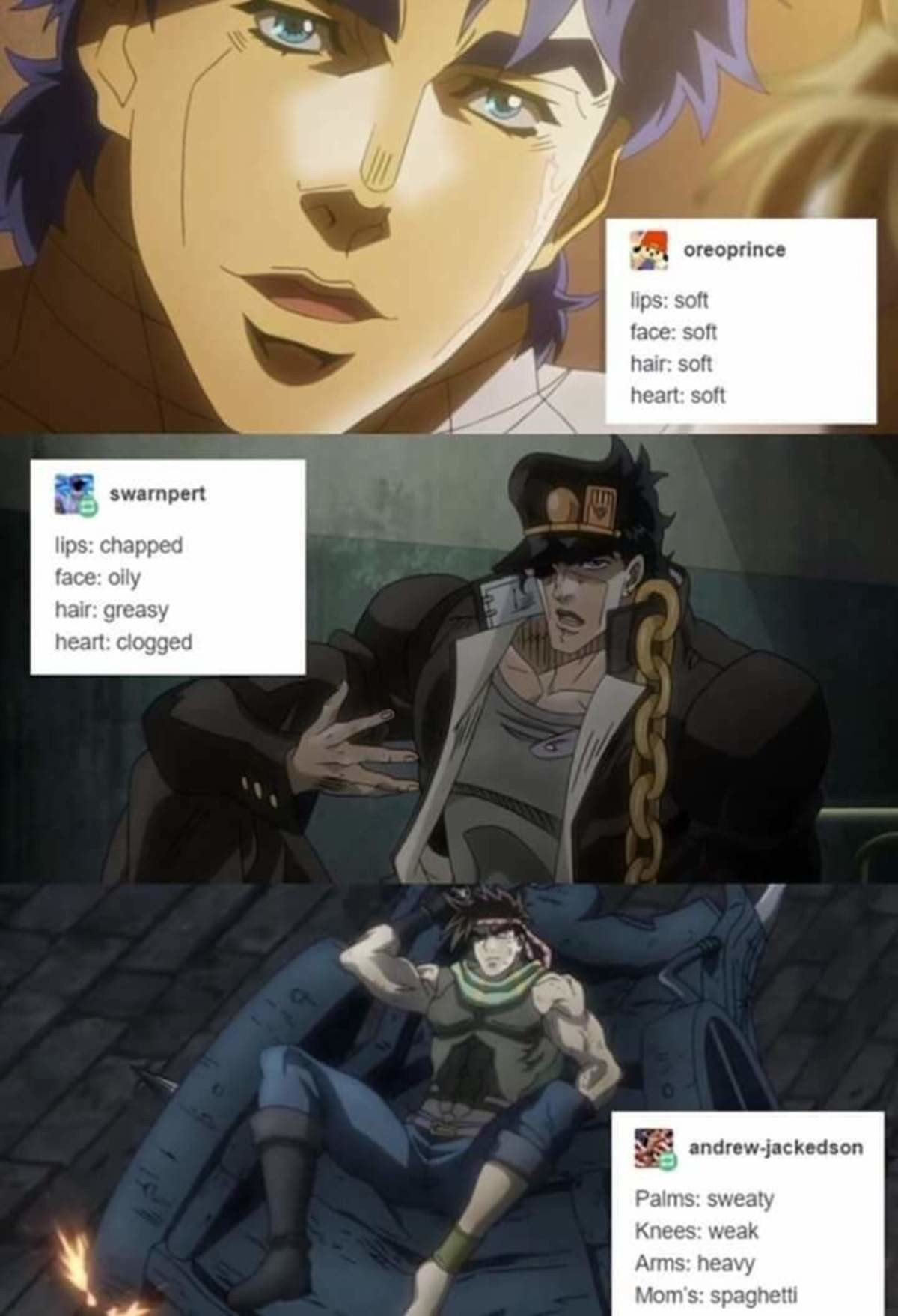 Some JoJo I got stocked on my phone. Computer died, and with it my stockpile of JoJo memes; enjoy what I managed to save. swampy! ups: chapped face new gleam ne