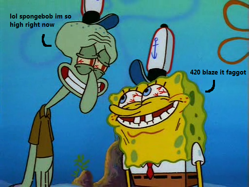 spongeboge. 420 soak it faggot.. How do you tell if someone smokes weed? Wait a second, they will tell you. Repeatedly.