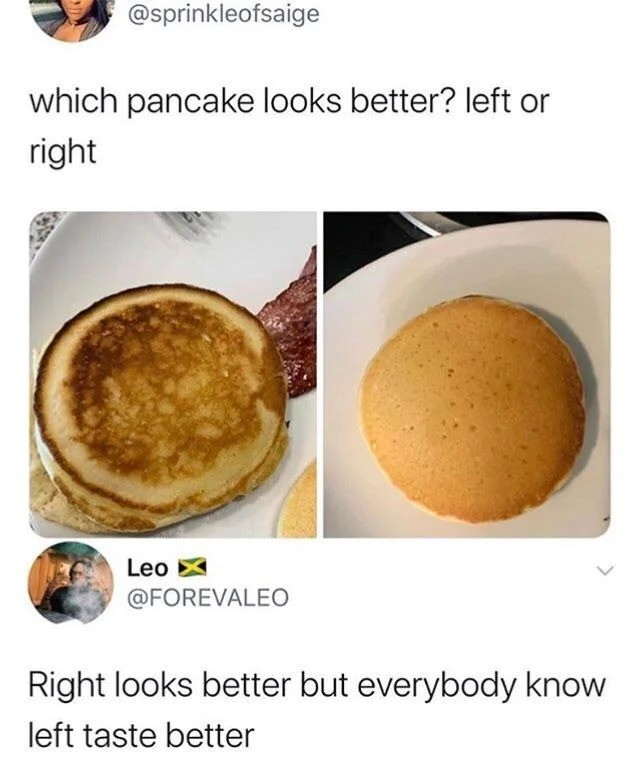 taste. .. this could totally be two sides to the same pancake for all i know