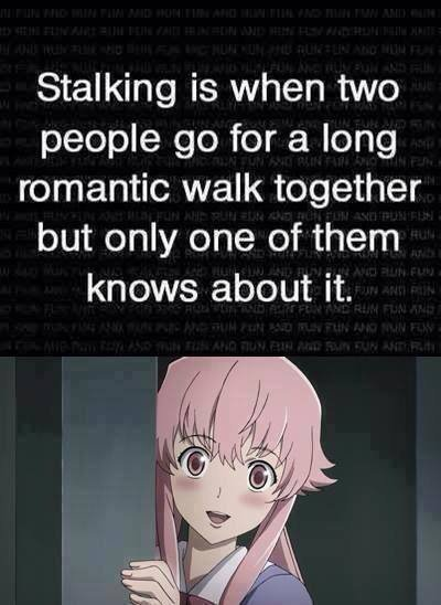Technically I have to accept that. . Stalking is when two people go for a long romantic walk together but only one of them knows about it. a yandere girlfriend a day keeps the bitches away