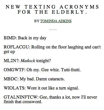 Texting acronyms for old people. comment and thumb . NEW TEXTING ACRONYMS FOR THE ELDERLY. BY TOMANDO ADKINS BEE: Back in my day Rolling on the floor laughing a
